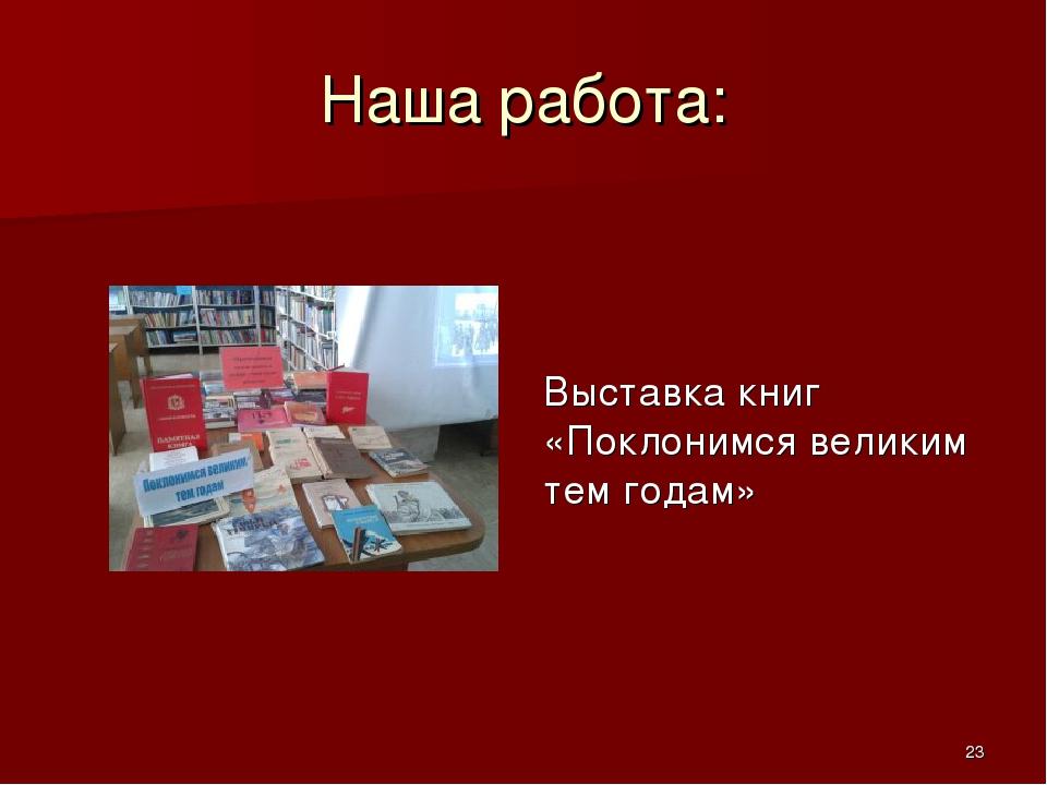 Наша работа: Выставка книг «Поклонимся великим тем годам» *