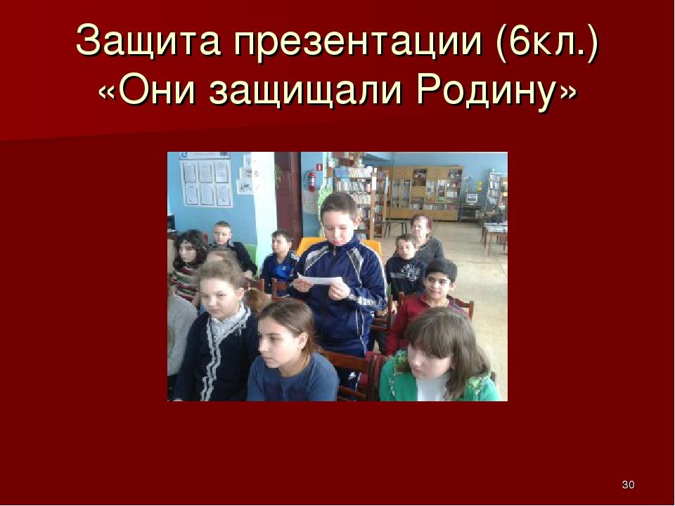 Защита презентации (6кл.) «Они защищали Родину» *