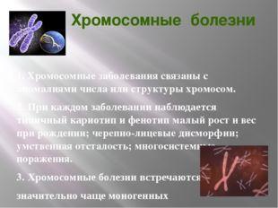 Хромосомные болезни 1. Хромосомные заболевания связаны с аномалиями числа ил