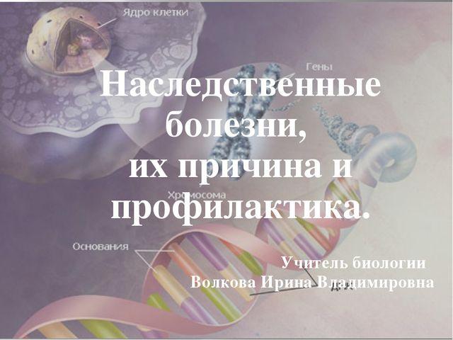 Наследственные болезни, их причина и профилактика. Учитель биологии Волкова...