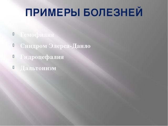 ПРИМЕРЫ БОЛЕЗНЕЙ Гемофилия Синдром Элерса-Данло Гидроцефалия Дальтонизм