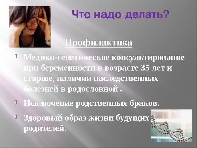 Что надо делать? Профилактика Медико-генетическое консультирование при берем...