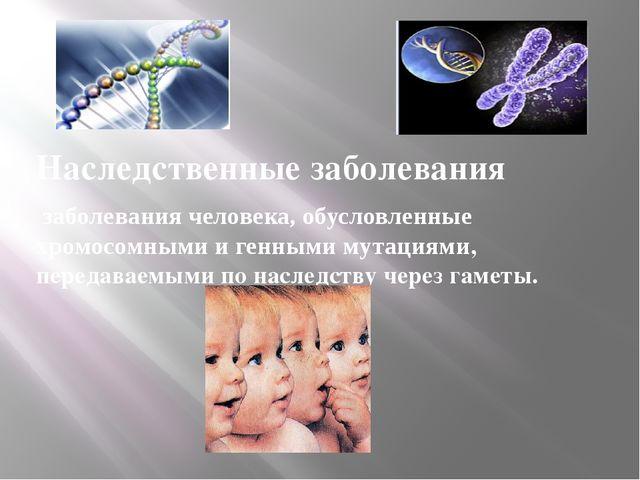 Наследственные заболевания заболевания человека, обусловленные хромосомными...