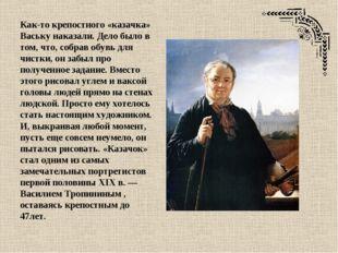 Как-то крепостного «казачка» Ваську наказали. Дело было в том, что, собрав об