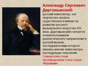 Александр Сергеевич Даргомыжский- русскийкомпозитор, чьё творчество оказало
