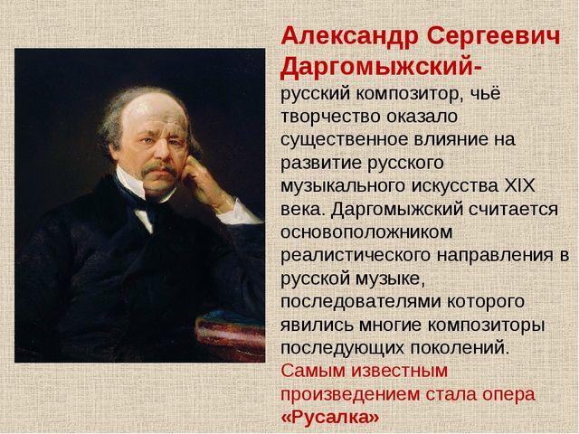 Александр Сергеевич Даргомыжский- русскийкомпозитор, чьё творчество оказало...
