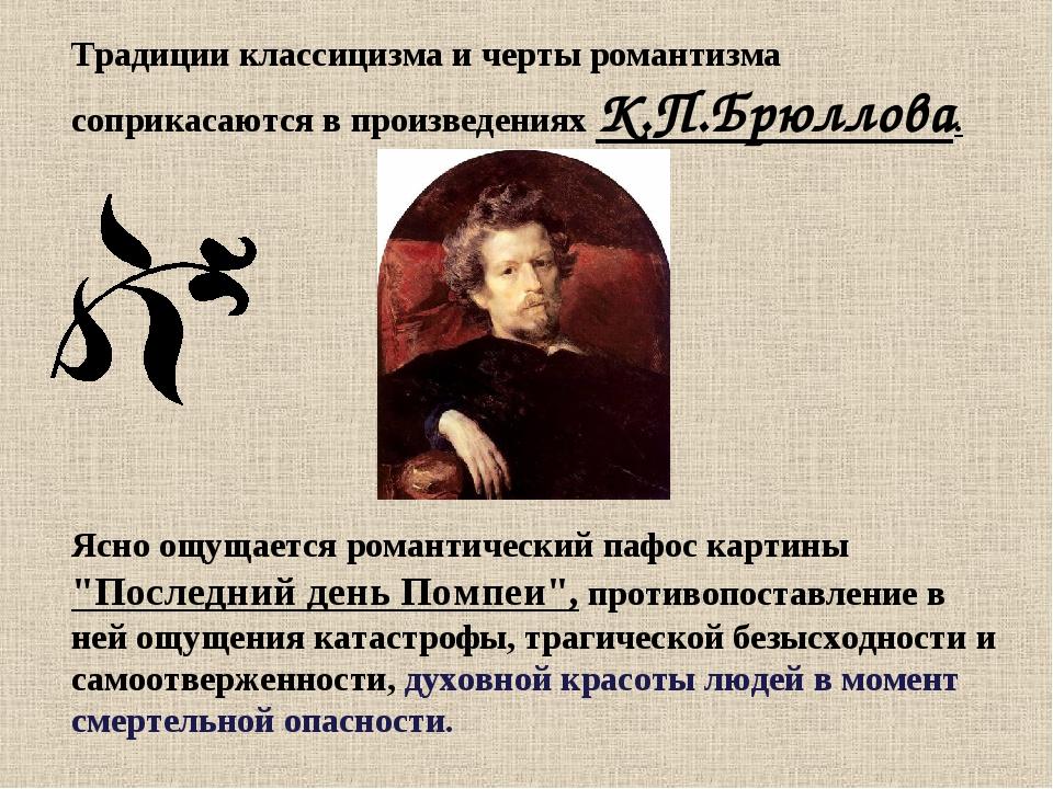 Традиции классицизма и черты романтизма соприкасаются в произведениях К.П.Брю...