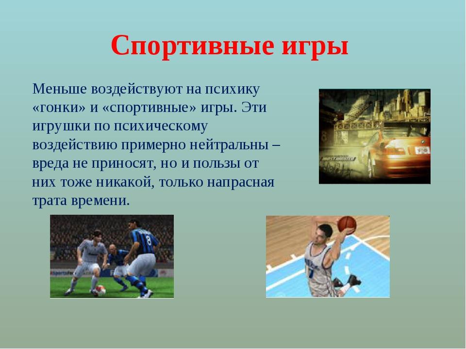 Спортивные игры Меньше воздействуют на психику «гонки» и «спортивные» игры. Э...