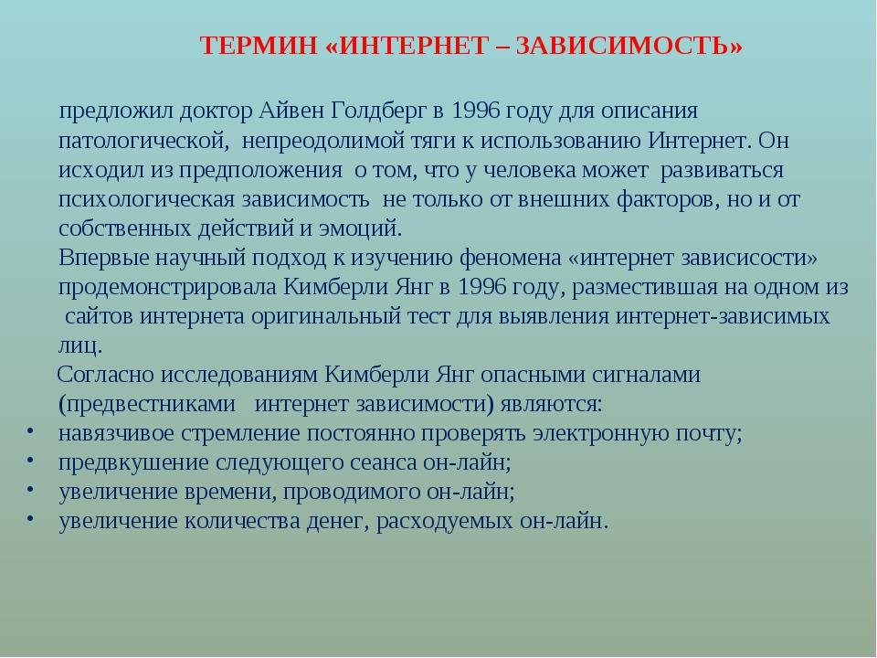 ТЕРМИН «ИНТЕРНЕТ – ЗАВИСИМОСТЬ» предложил доктор Айвен Голдберг в 1996 году...