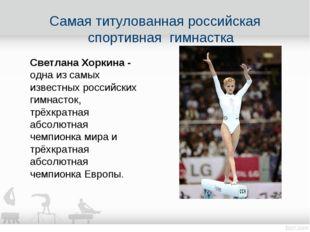 Самая титулованная российская спортивная гимнастка Светлана Хоркина - одна из