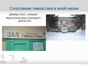Декабрь 2012 – впервые переступила порог Кузнецкого ДЮСШ №1. Спортивная гимна