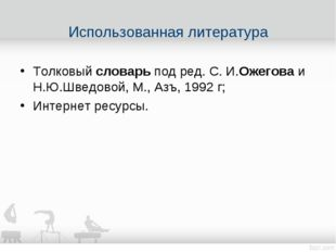 Толковыйсловарьпод ред. C. И.Ожеговаи Н.Ю.Шведовой, М., Азъ,1992 г; Инте