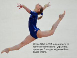 Слово ГИМНАСТИКА произошло от греческого gymnastike– упражняю, тренирую. Это