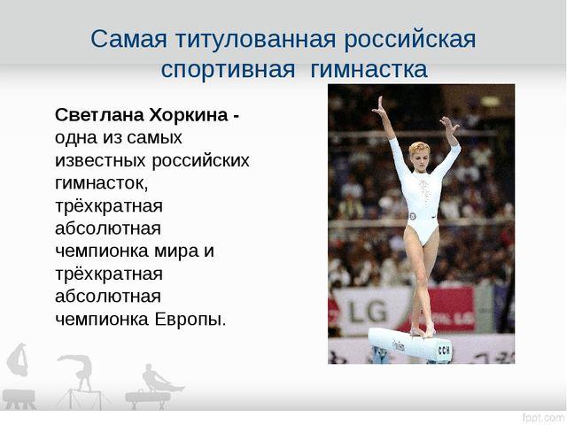 Самая титулованная российская спортивная гимнастка Светлана Хоркина - одна из...