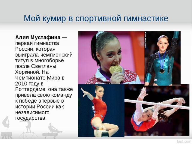Мой кумир в спортивной гимнастике Алия Мустафина — первая гимнастка России, к...