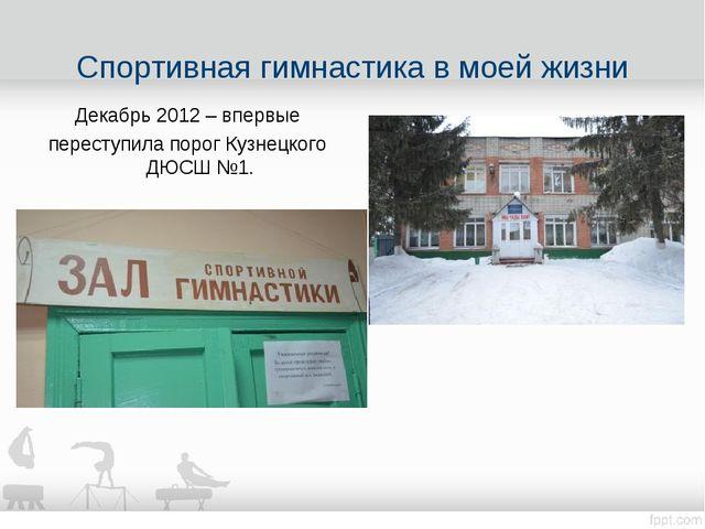 Декабрь 2012 – впервые переступила порог Кузнецкого ДЮСШ №1. Спортивная гимна...