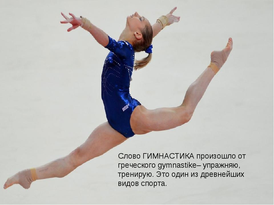 Слово ГИМНАСТИКА произошло от греческого gymnastike– упражняю, тренирую. Это...