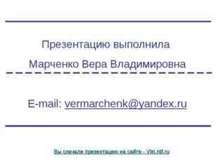 Презентацию выполнила Марченко Вера Владимировна E-mail: vermarchenk@yandex.r