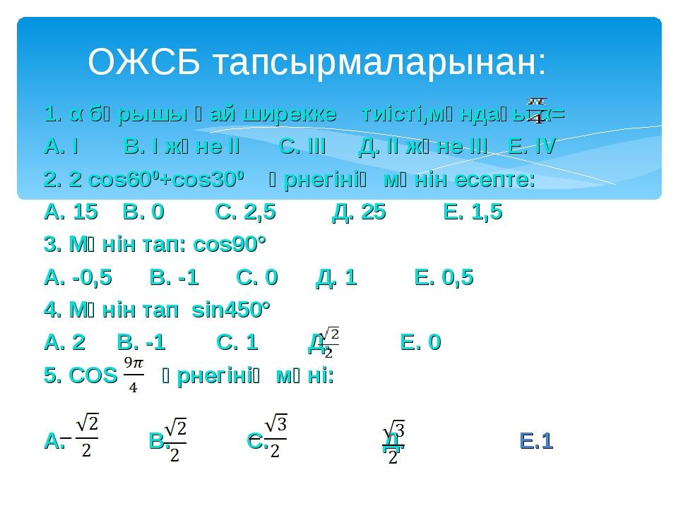 1. α бұрышы қай ширекке тиісті,мұндағы α= А. I В. I және II С. III Д. II және...