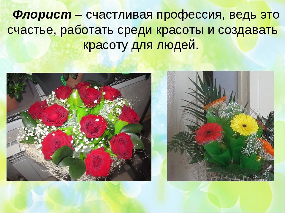 Флорист – счастливая профессия, ведь это счастье, работать среди красоты и с...