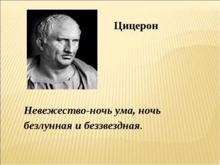 Невежество-ночь ума, ночь безлунная и беззвездная. Цицерон