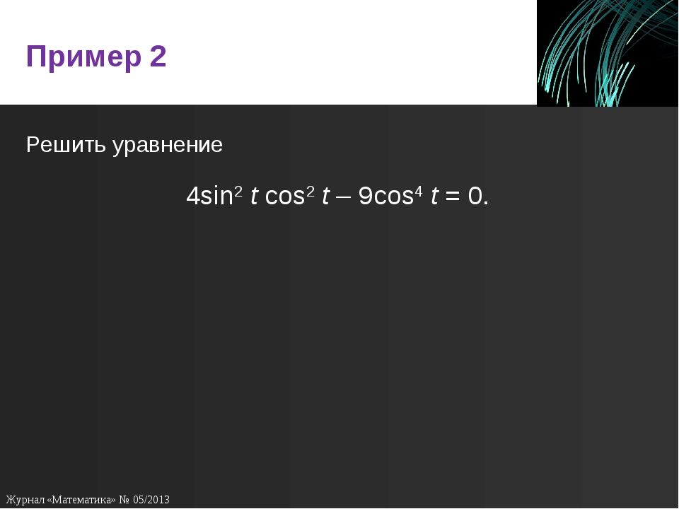 Пример 2 Решить уравнение 4sin2tcos2t – 9cos4 t = 0. Журнал «Математика» №...