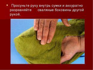 Просуньте руку внутрь сумки и аккуратно разравняйте сваляные боковины другой