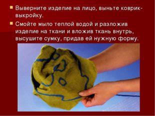 Выверните изделие на лицо, выньте коврик-выкройку. Смойте мыло теплой водой и