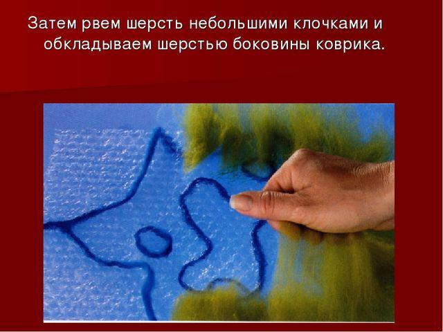 Затем рвем шерсть небольшими клочками и обкладываем шерстью боковины коврика.
