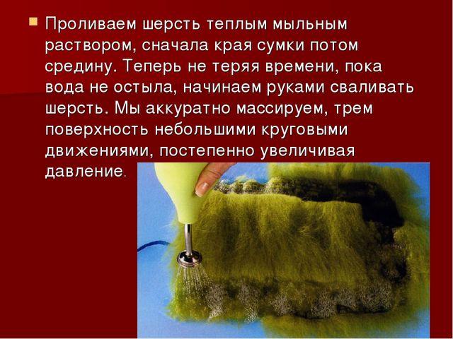 Проливаем шерсть теплым мыльным раствором, сначала края сумки потом средину....