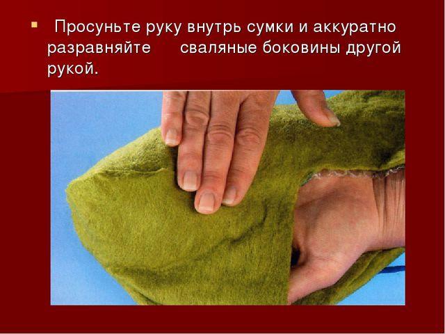 Просуньте руку внутрь сумки и аккуратно разравняйте сваляные боковины другой...