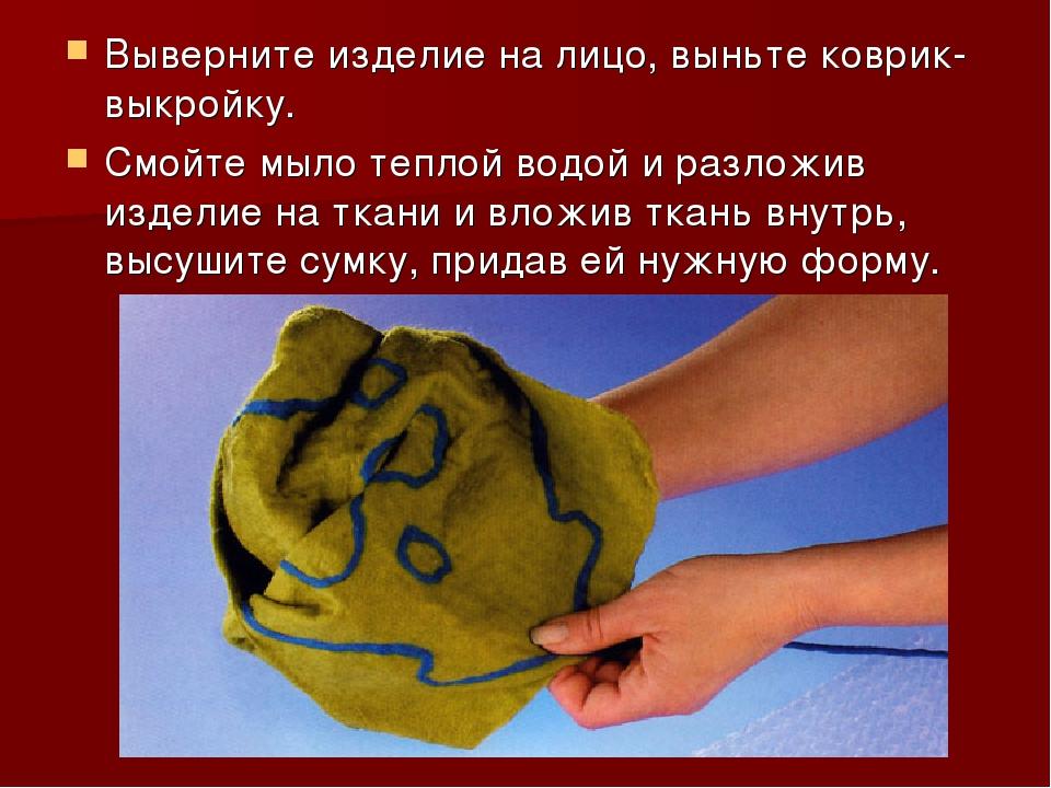 Выверните изделие на лицо, выньте коврик-выкройку. Смойте мыло теплой водой и...