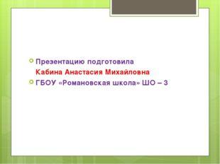 Презентацию подготовила Кабина Анастасия Михайловна ГБОУ «Романовская школа»