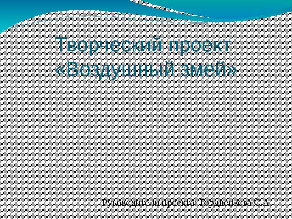 Творческий проект «Воздушный змей» Руководители проекта: Гордиенкова С.А. Кас...