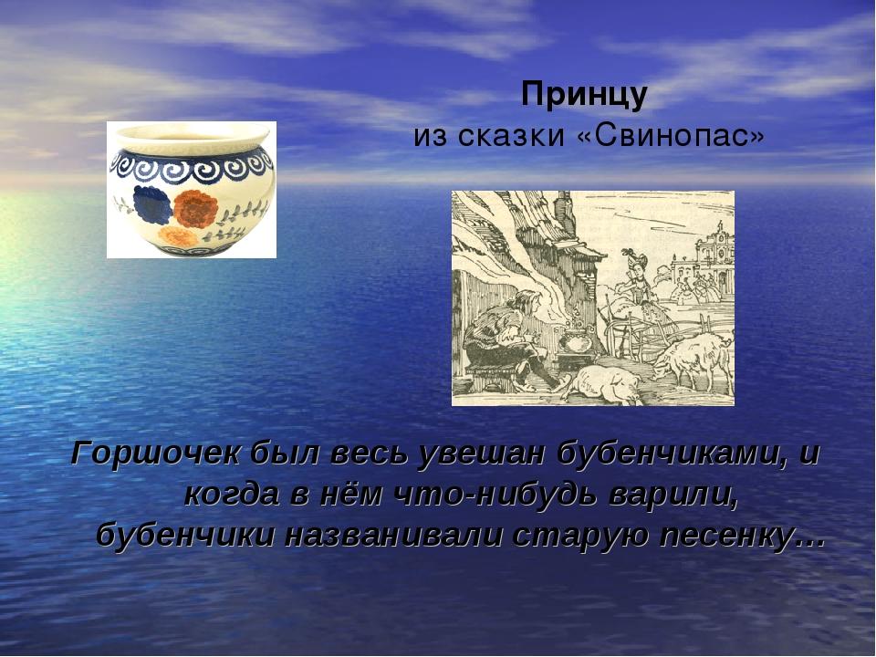 Принцу из сказки «Свинопас» Горшочек был весь увешан бубенчиками, и когда в н...