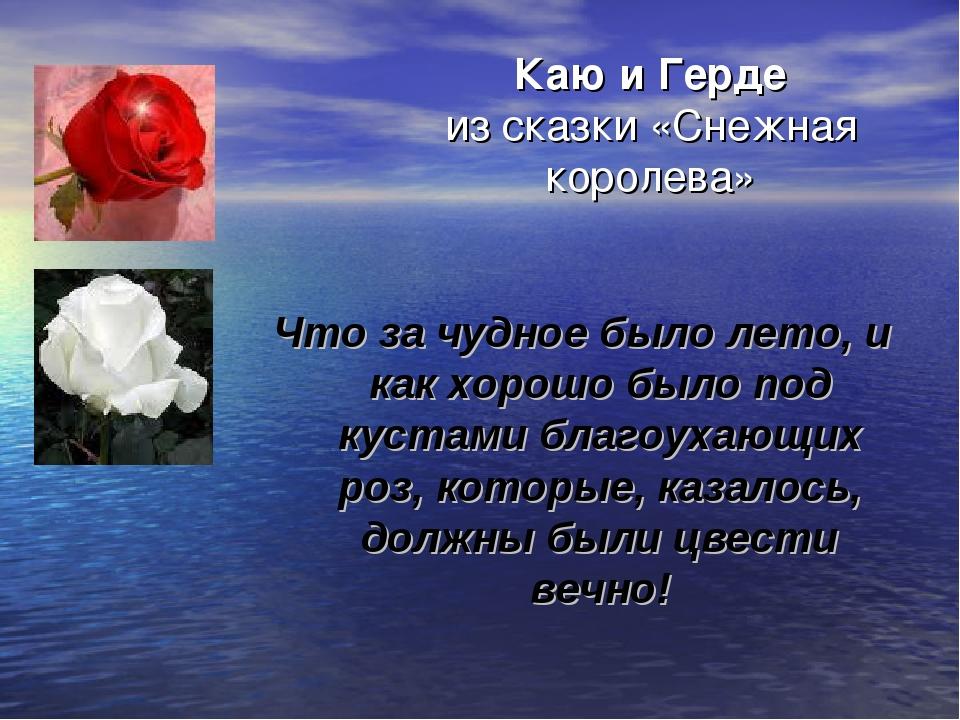 Каю и Герде из сказки «Снежная королева» Что за чудное было лето, и как хорош...