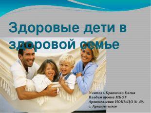 Здоровые дети в здоровой семье Учитель Кравченко Елена Владимировна МБОУ Арха