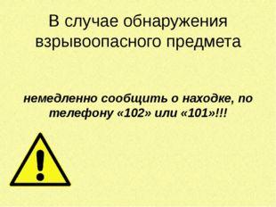 В случае обнаружения взрывоопасного предмета  немедленно сообщить о находке