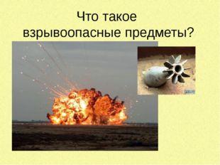 Что такое  взрывоопасные предметы?