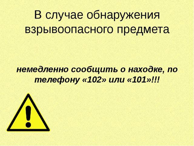 В случае обнаружения взрывоопасного предмета  немедленно сообщить о находке...