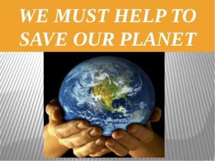 WE MUST HELP TO SAVE OUR PLANET