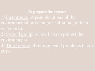 To prepare the report: 1) First group: «Speak about one of the environmental
