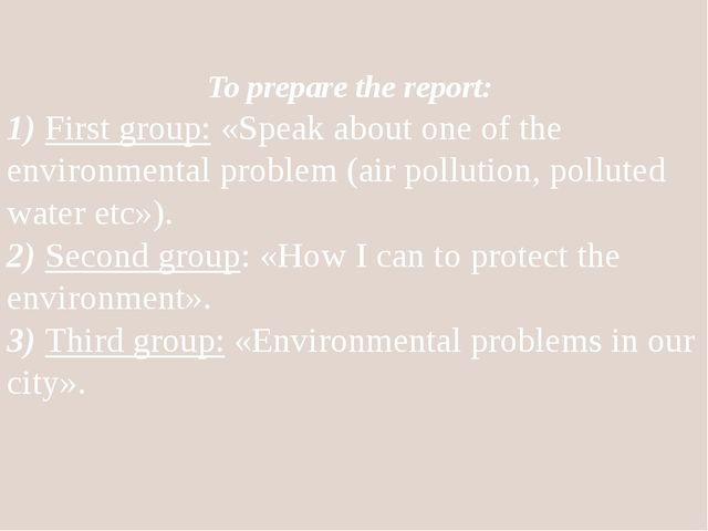 To prepare the report: 1) First group: «Speak about one of the environmental...