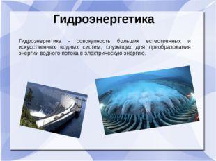 Гидроэнергетика Гидроэнергетика - совокупность больших естественных и искусст