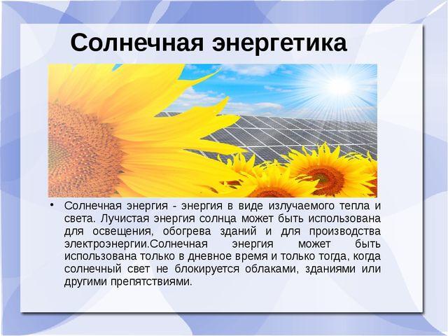 Солнечная энергетика Солнечная энергия - энергия в виде излучаемого тепла и с...