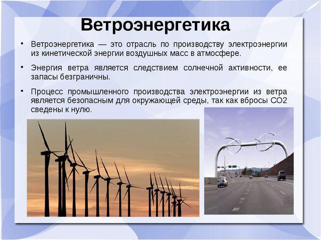 Ветроэнергетика Ветроэнергетика — это отрасль по производству электроэнергии...