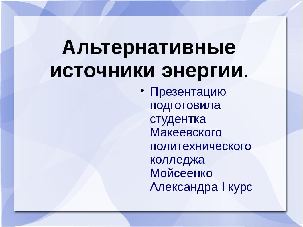 Альтернативные источники энергии. Презентацию подготовила студентка Макеевско...