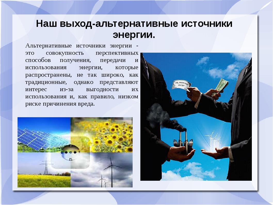 Наш выход-альтернативные источники энергии. Альтернативные источники энергии...