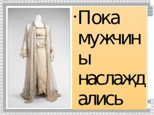 Пока мужчины наслаждались новым практичным предметом одежды, женщины постепен