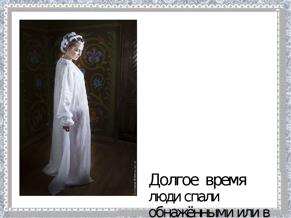 Долгое время люди спали обнажёнными или в той же одежде, которую носили днём...